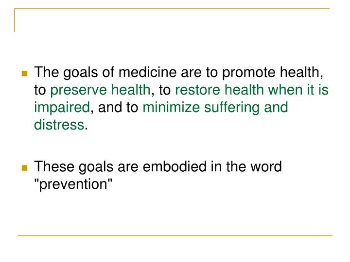The goals of medicine are to promote health, to