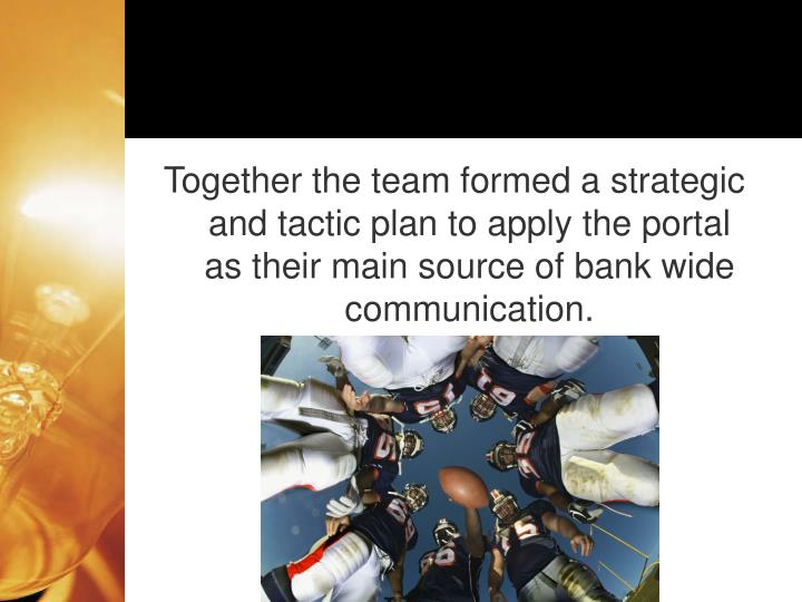 Together the team formed a strategic and tactic plan to apply the portal as their main source of bank wide communication.