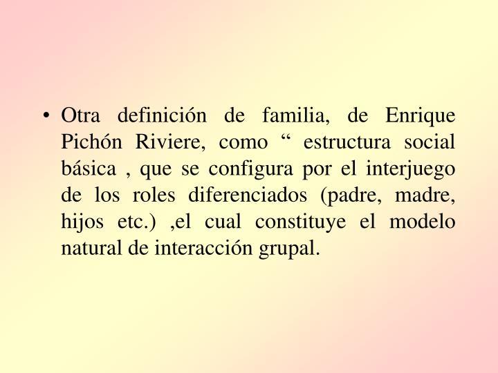 """Otra definición de familia, de Enrique Pichón Riviere, como """" estructura social básica , que se configura por el interjuego de los roles diferenciados (padre, madre, hijos etc.) ,el cual constituye el modelo natural de interacción grupal."""