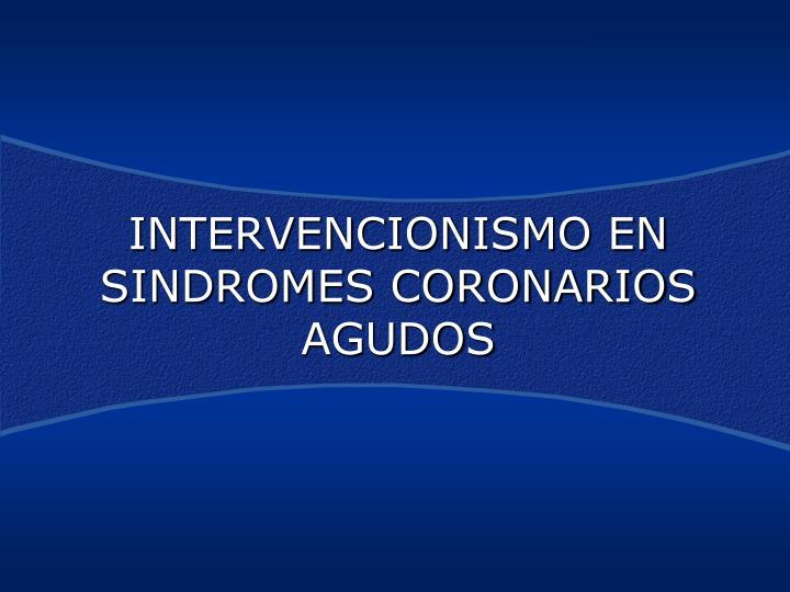 INTERVENCIONISMO EN SINDROMES CORONARIOS AGUDOS