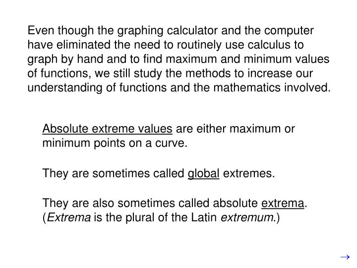 Even though the graphing calculator and the computer have eliminated the need to routinely use calculus to graph by hand and to find maximum and minimum values of functions, we still study the methods to increase our understanding of functions and the mathematics involved.