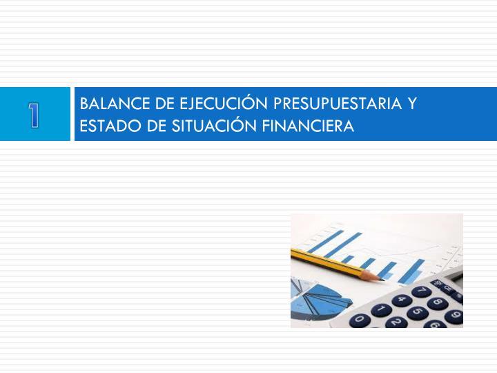BALANCE DE EJECUCIÓN PRESUPUESTARIA Y ESTADO DE SITUACIÓN FINANCIERA