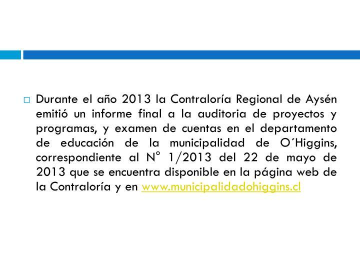 Durante el año 2013 la Contraloría Regional de Aysén emitió un informe final a la auditoria de proyectos y programas, y examen de cuentas en el departamento de educación de la municipalidad de O´Higgins, correspondiente al N° 1/2013 del 22 de mayo de 2013 que se encuentra disponible en la página web de la Contraloría y en