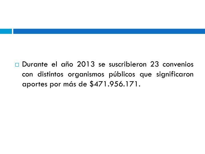 Durante el año 2013 se suscribieron 23 convenios con distintos organismos públicos que significaron aportes por más de $471.956.171.