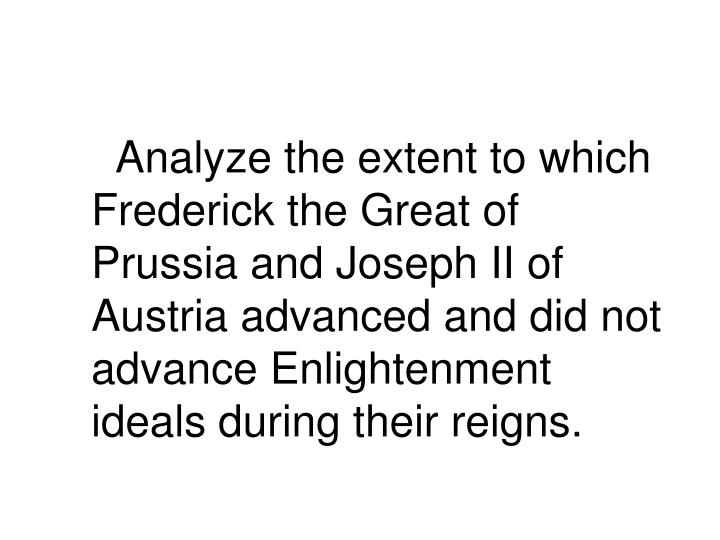Analyze the extent to which Frederick the Great of Prussia and Joseph II of Austria advanced and did not advance Enlightenment ideals during their reigns.