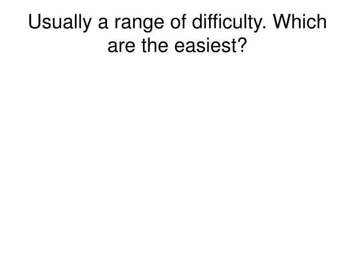 Usually a range of difficulty. Which are the easiest?