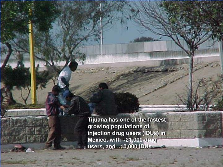 Tijuana has one of the fastest growing populations of injection drug users (IDUs) in Mexico, with ~21,000 drug users, and ~10,000 IDUs