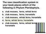 the new classification system in your book places which of the following in phylum pteridophyta
