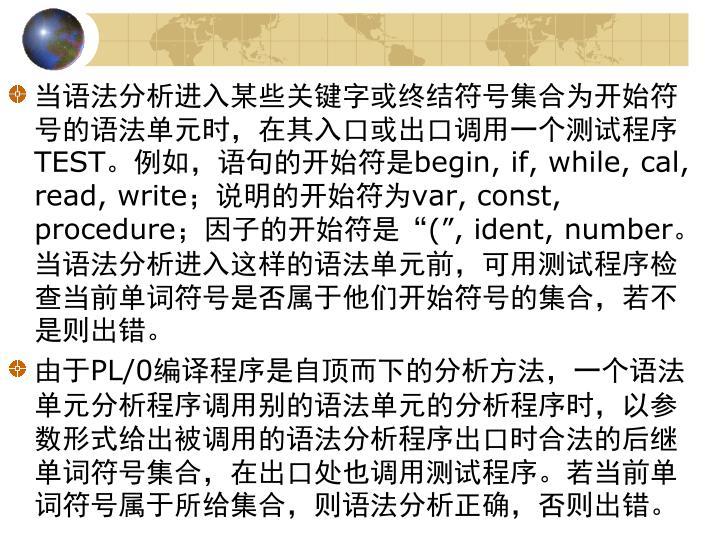 当语法分析进入某些关键字或终结符号集合为开始符号的语法单元时,在其入口或出口调用一个测试程序
