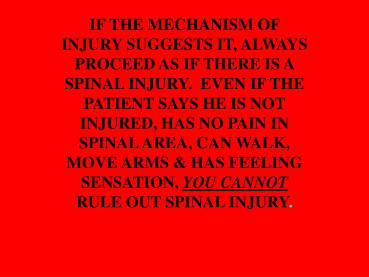 IF THE MECHANISM OF INJURY SUGGESTS IT, ALWAYS PROCEED AS IF THERE IS A SPINAL INJURY.  EVEN IF THE PATIENT SAYS HE IS NOT INJURED, HAS NO PAIN IN SPINAL AREA, CAN WALK, MOVE ARMS & HAS FEELING SENSATION,