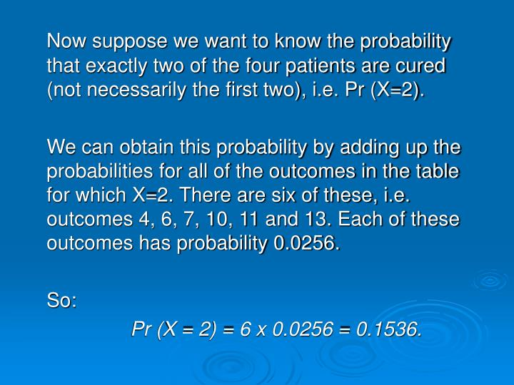 Now suppose we want to know the probability that exactly two of the four patients are cured (not necessarily the first two), i.e. Pr (X=2).