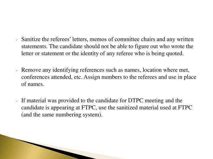 Sanitize the referees' letters, memos of committee chairs and any written statements. The candidate should not be able to figure out who wrote the letter or statement or the identity of any referee who is being quoted.