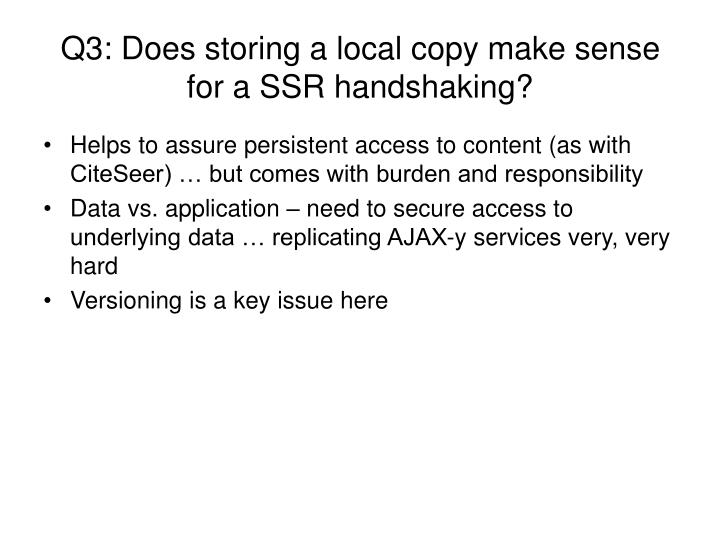 Q3: Does storing a local copy make sense for a SSR handshaking?