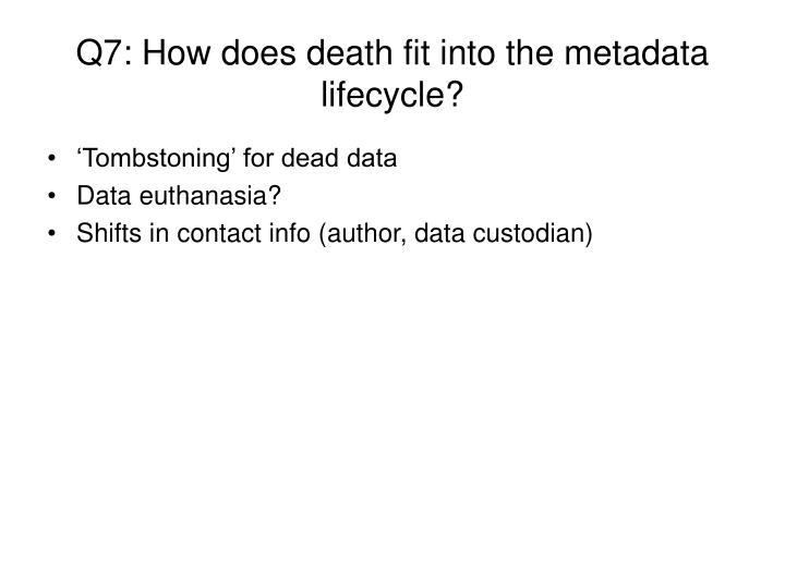 Q7: How does death fit into the metadata lifecycle?