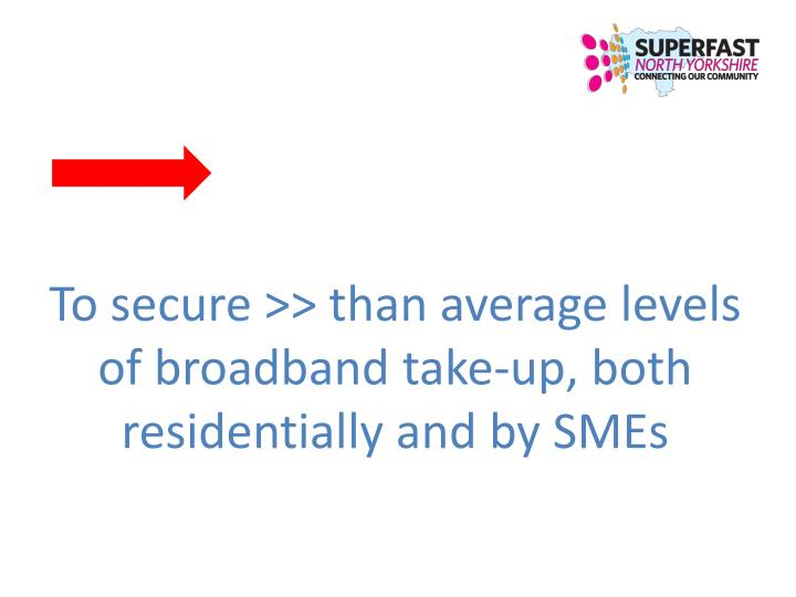 To secure >> than average levels of broadband take-up, both residentially and by SMEs