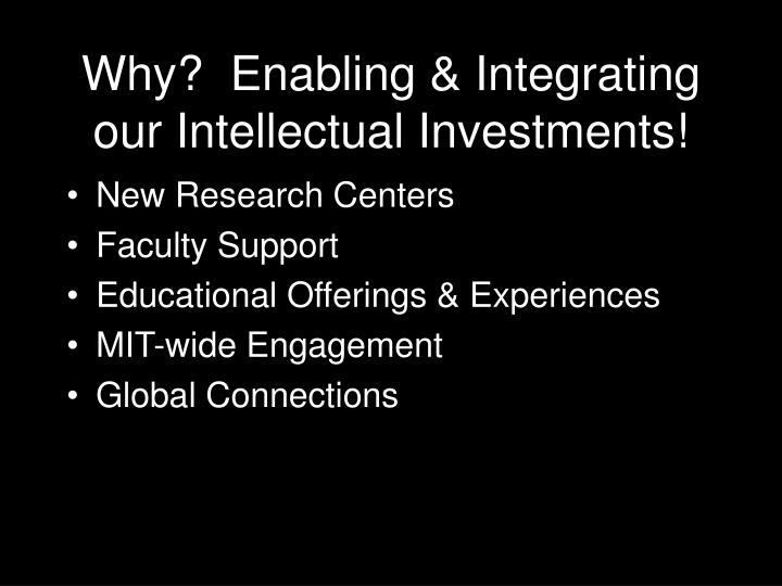 Why?  Enabling & Integrating our Intellectual Investments!