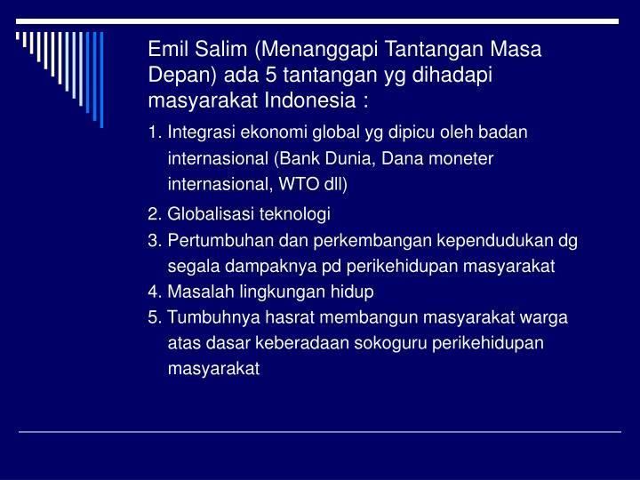 Emil Salim (Menanggapi Tantangan Masa Depan) ada 5 tantangan yg dihadapi masyarakat Indonesia :