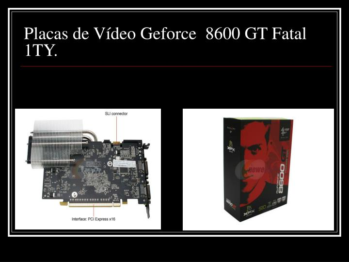 Placas de Vídeo Geforce  8600 GT Fatal 1TY.