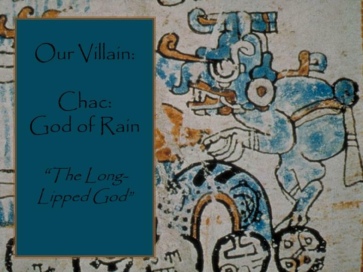 Our villain chac god of rain the long lipped god