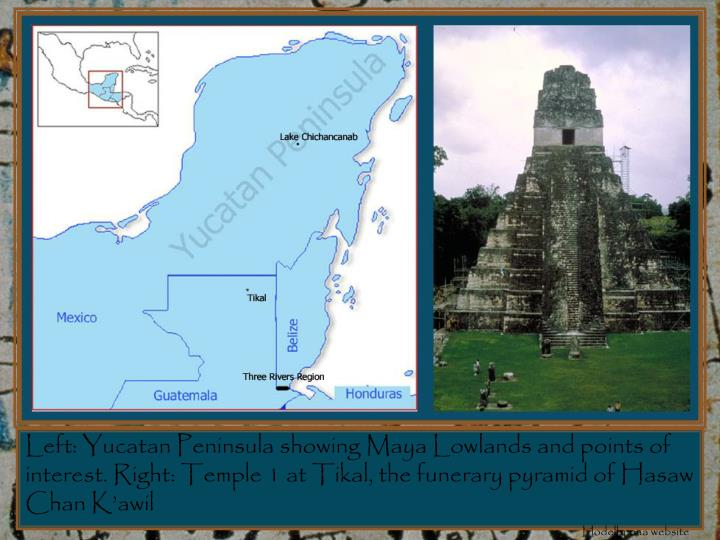 Left: Yucatan Peninsula showing Maya Lowlands and points of interest. Right: Temple 1 at Tikal, the funerary pyramid of Hasaw Chan K'awil