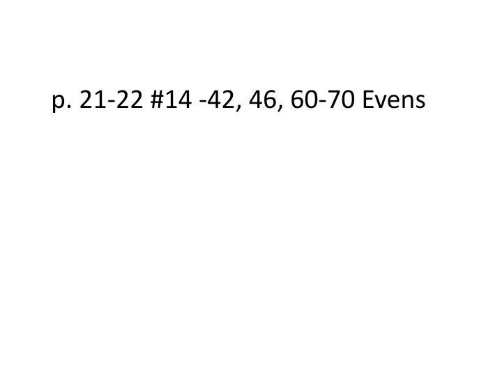 p. 21-22 #14 -42, 46, 60-70 Evens
