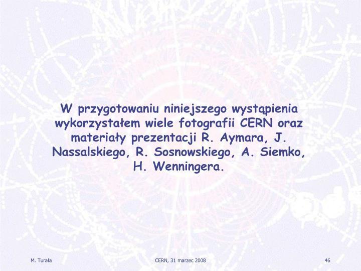 W przygotowaniu niniejszego wystąpienia wykorzystałem wiele fotografii CERN oraz materiały prezentacji R. Aymara, J. Nassalskiego, R. Sosnowskiego, A. Siemko, H. Wenningera.