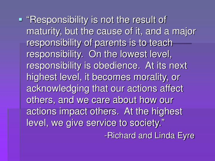 """Responsibility is not the result of maturity, but the cause of it, and a major responsibility of parents is to teach responsibility.  On the lowest level, responsibility is obedience.  At its next highest level, it becomes morality, or acknowledging that our actions affect others, and we care about how our actions impact others.  At the highest level, we give service to society."""