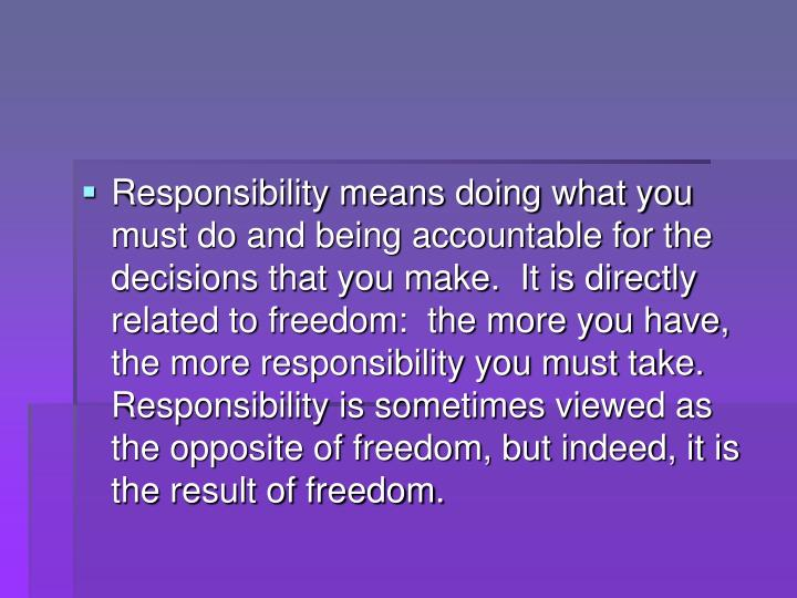 Responsibility means doing what you must do and being accountable for the decisions that you make.  It is directly related to freedom:  the more you have, the more responsibility you must take.  Responsibility is sometimes viewed as the opposite of freedom, but indeed, it is the result of freedom.