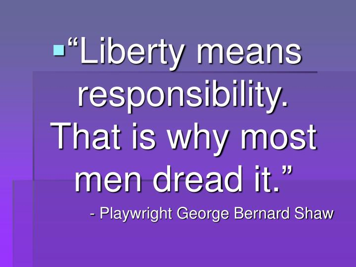 """Liberty means responsibility.  That is why most men dread it."""