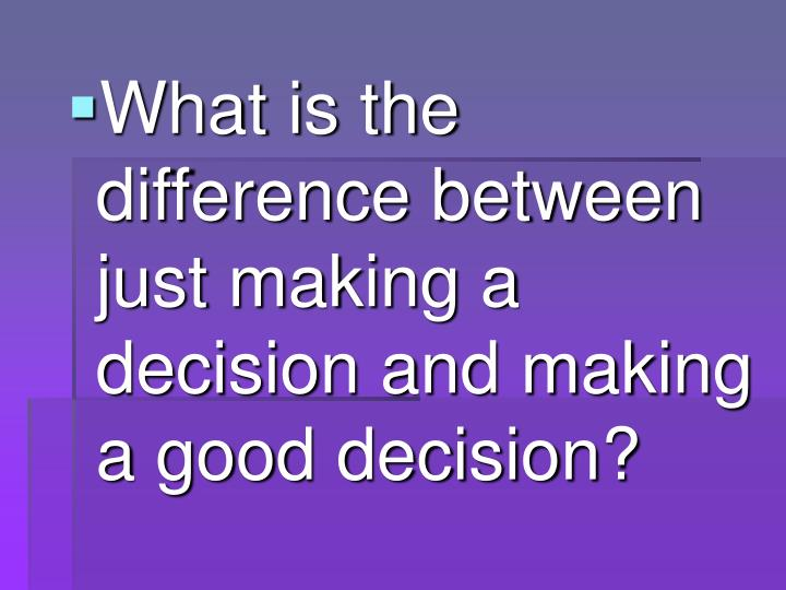 What is the difference between just making a decision and making a good decision?