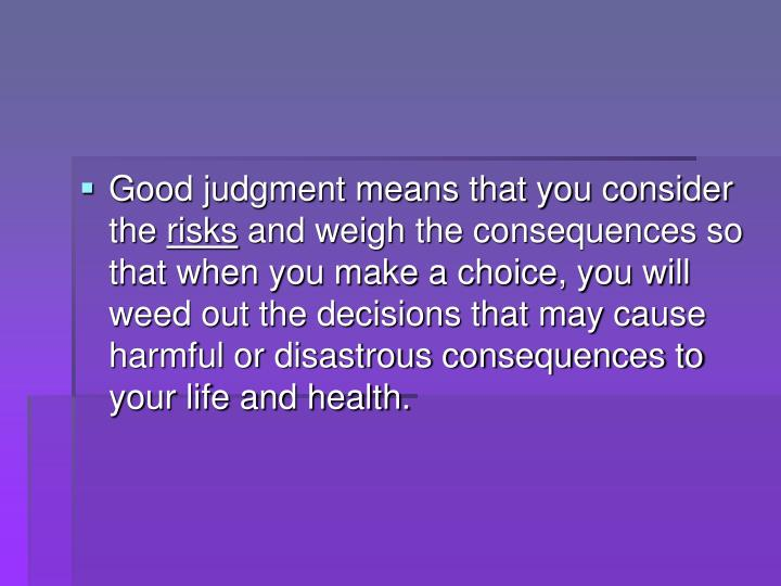 Good judgment means that you consider the