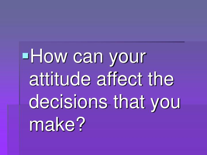 How can your attitude affect the decisions that you make?