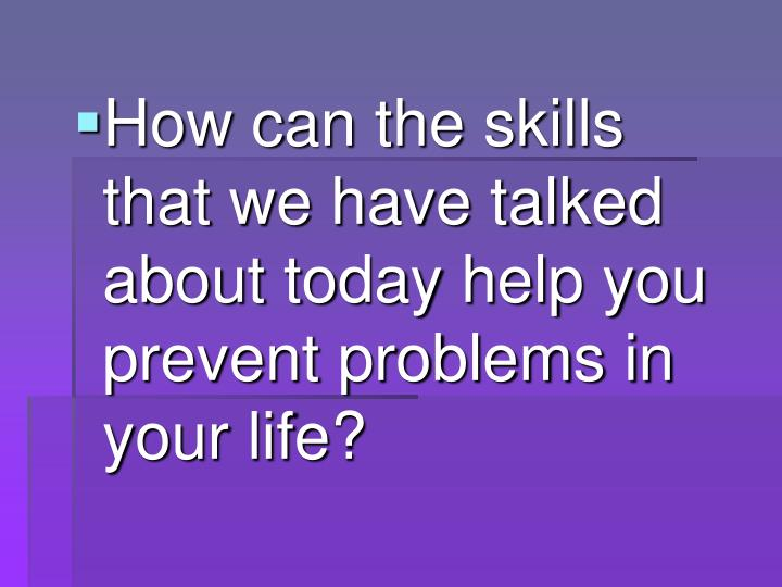 How can the skills that we have talked about today help you prevent problems in your life?