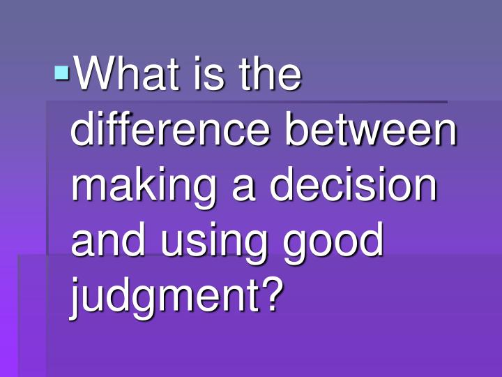 What is the difference between making a decision and using good judgment?