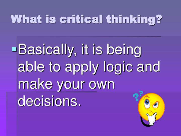 Basically, it is being able to apply logic and make your own decisions.