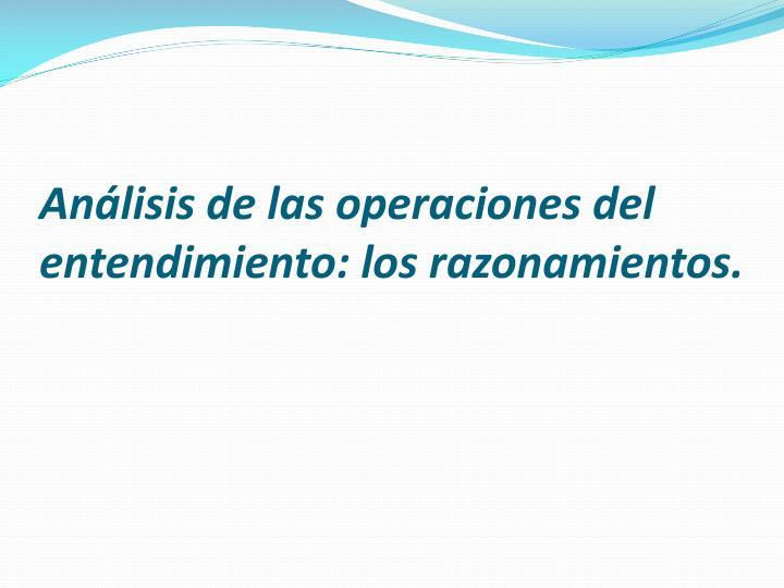 Análisis de las operaciones del entendimiento: los razonamientos.