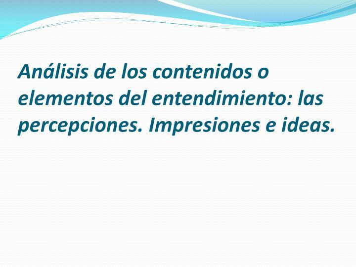 Análisis de los contenidos o elementos del entendimiento: las percepciones. Impresiones e ideas.