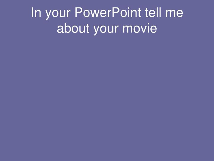 In your PowerPoint tell me about your movie