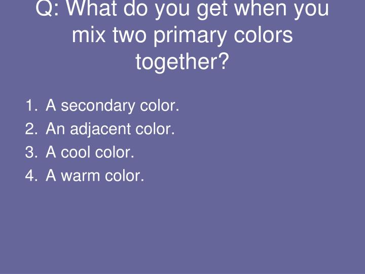 Q: What do you get when you mix two primary colors together?