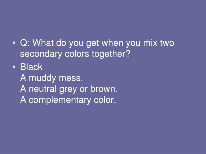 Q: What do you get when you mix two secondary colors together?