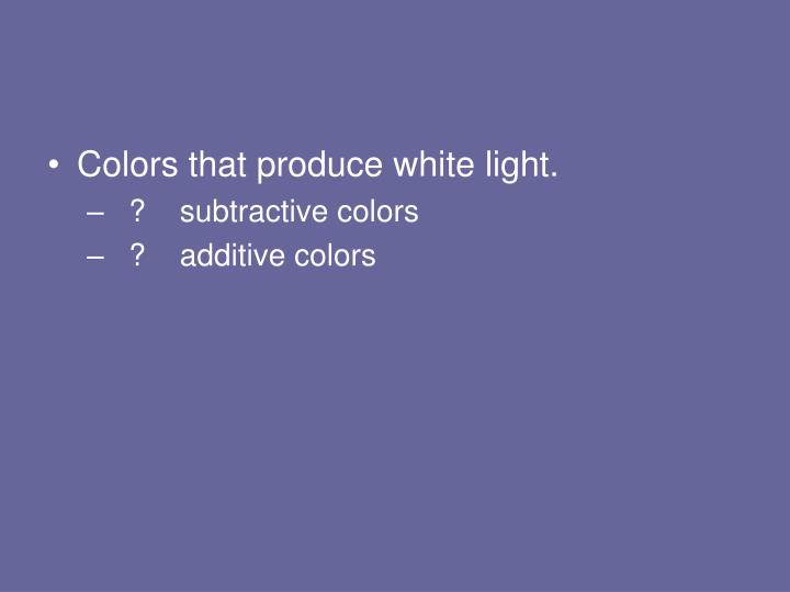 Colors that produce white light.