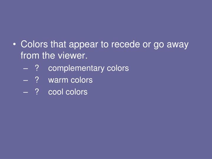 Colors that appear to recede or go away from the viewer.