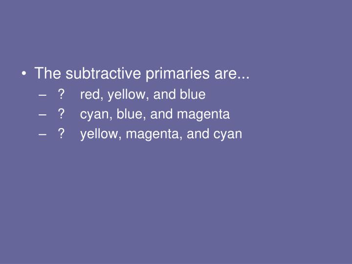 The subtractive primaries are...
