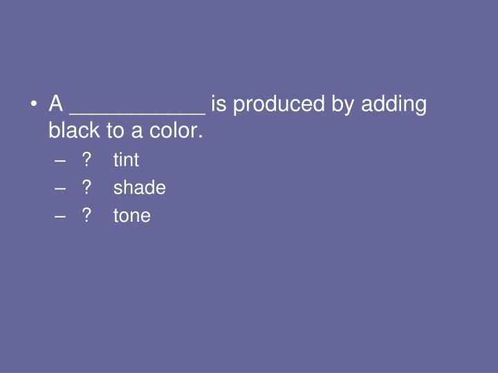 A ___________ is produced by adding black to a color.