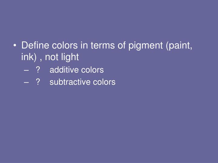 Define colors in terms of pigment (paint, ink) , not light