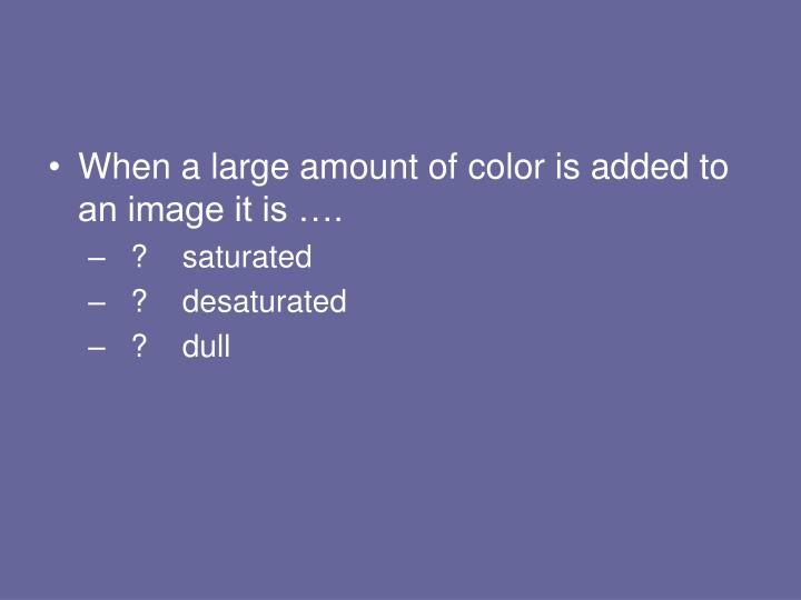When a large amount of color is added to an image it is ….