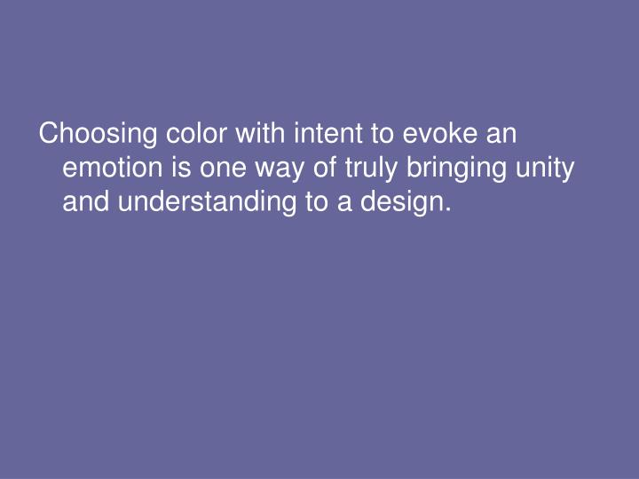 Choosing color with intent to evoke an emotion is one way of truly bringing unity and understanding to a design.