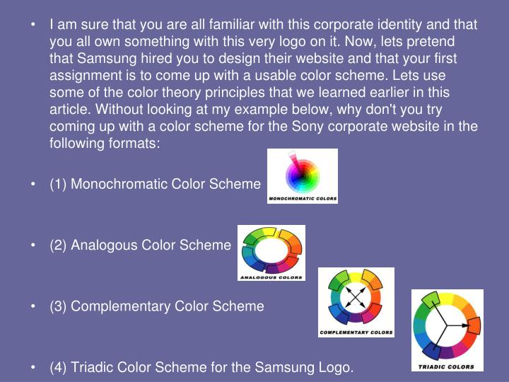 I am sure that you are all familiar with this corporate identity and that you all own something with this very logo on it. Now, lets pretend that Samsung hired you to design their website and that your first assignment is to come up with a usable color scheme. Lets use some of the color theory principles that we learned earlier in this article. Without looking at my example below, why don't you try coming up with a color scheme for the Sony corporate website in the following formats: