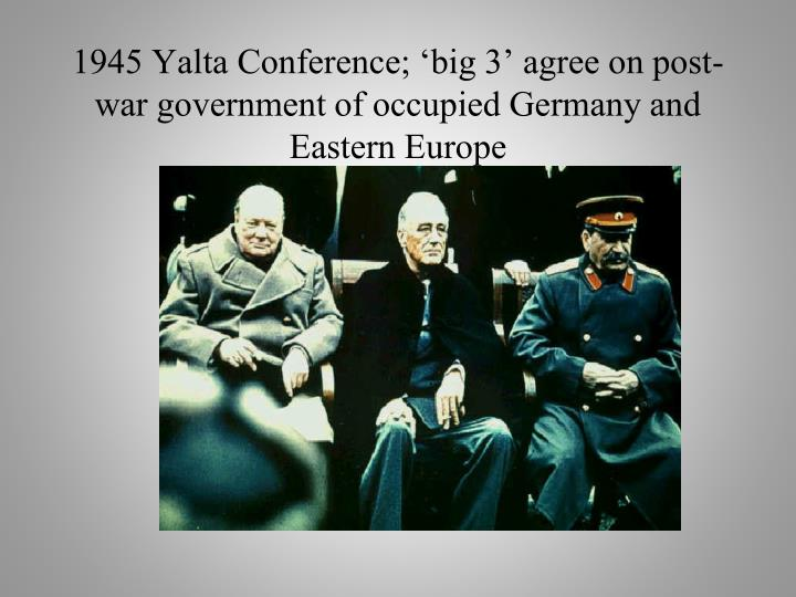 1945 yalta conference big 3 agree on post war government of occupied germany and eastern europe