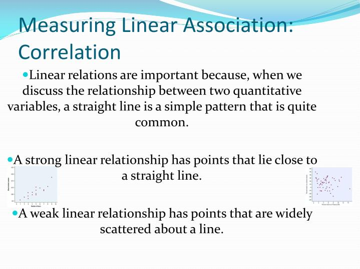 Linear relations are important because, when we discuss the relationship between two quantitative variables, a straight line is a simple pattern that is quite common.
